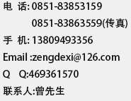 电  话: 0851-3853159              0851-3863559(传真) 手  机: 13809493356 Email :zengdexi@126.com Q    Q:469361570 联系人:曾先生